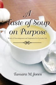 A Taste of Soup on Purpose - Words of Encouragement and Inspiration For Everyday Life ebook by Tamara M. Jones