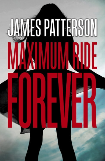 Maximum Ride Forever - (Maximum Ride 9) ebook by James Patterson
