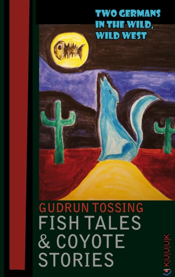 Fish Tales & Coyote Stories - Two Germans in the Wild, Wild West eBook by Gudrun Tossing