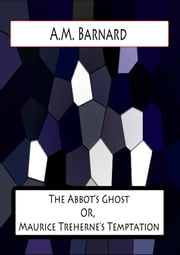 The Abbot's Ghost or, Maurice Treherne's Temptation - A Christmas Story ebook by A.M. Barnard