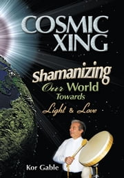 Cosmic Xing - Shamanizing Our World Towards Light & Love ebook by Kor Gable