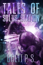 Tales of Solus Station ebook by Brett P. S.