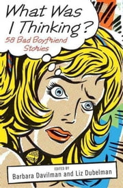 What Was I Thinking? - 58 Bad Boyfriend Stories ebook by Barbara Davilman,Liz Dubelman