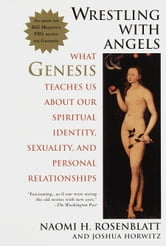 Wrestling With Angels - What Genesis Teaches Us About Our Spiritual Identity, Sexuality and Personal Rel ationships ebook by Naomi H. Rosenblatt,Joshua Horwitz