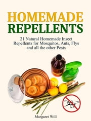 Homemade Repellents: 21 Natural Homemade Insect Repellents for Mosquitos, Ants, Flys and all the other Pests ebook by Kobo.Web.Store.Products.Fields.ContributorFieldViewModel