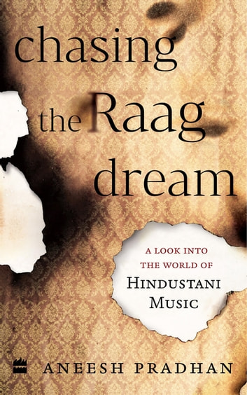 Chasing the Raag Dream: A Look into the World of Hindustani Classical Music ebook by Pradhan. Aneesh