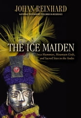 Ice Maiden - Inca Mummies, Mountain Gods, and Sacred Sites in the Andes ebook by Johan Reinhard