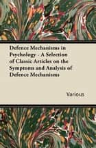 Defence Mechanisms in Psychology - A Selection of Classic Articles on the Symptoms and Analysis of Defence Mechanisms ebook by Various Authors