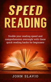 Speed Reading - Double your Reading Speed and Comprehension Overnight with these Quick Reading Hacks for Beginners ebook by John Slavio