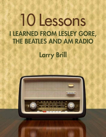10 Lessons I Learned from Lesley Gore, The Beatles and AM Radio - Life Advice from the Weirdest Places ebook by Larry Brill
