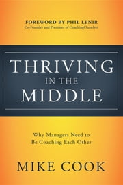 Thriving in the Middle - Why Managers Need to Be Coaching Each Other ebook by Mike Cook