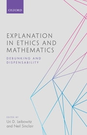 Explanation in Ethics and Mathematics - Debunking and Dispensability ebook by Uri D. Leibowitz,Neil Sinclair