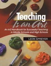 Teaching Is an Art - An AZ Handbook for Successful Teaching in Middle Schools and High Schools ebook by Leon Spreyer