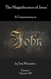 The Magnificence of Jesus: A Commentary On The Gospel of John - Volume 1 ebook by Tom Wacaster