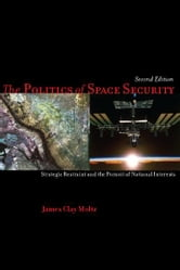 The Politics of Space Security - Strategic Restraint and the Pursuit of National Interests, Second Edition ebook by James Moltz