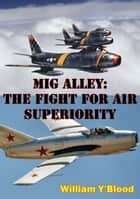 MIG Alley: The Fight For Air Superiority [Illustrated Edition] ebook by William Y'Blood