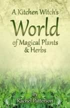 A Kitchen Witch's World of Magical Herbs & Plants ebook by Rachel Patterson