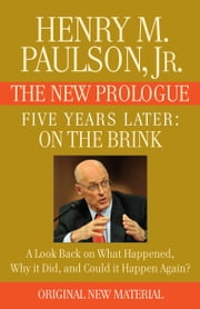 FIVE YEARS LATER: On the Brink -- THE NEW PROLOGUE - A Look Back Five Years Later on What Happened, Why it Did, and Could it Happen Again? ebook by Henry M. Paulson