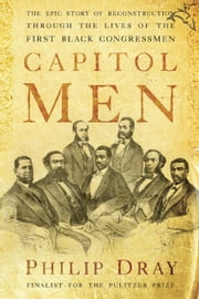 Capitol Men - The Epic Story of Reconstruction Through the Lives of the First Black Congressmen ebook by Philip Dray