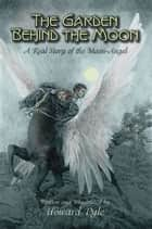 The Garden Behind the Moon - A Real Story of the Moon-Angel ebook by Howard Pyle