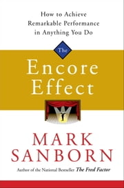 The Encore Effect - How to Achieve Remarkable Performance in Anything You Do ebook by Mark Sanborn