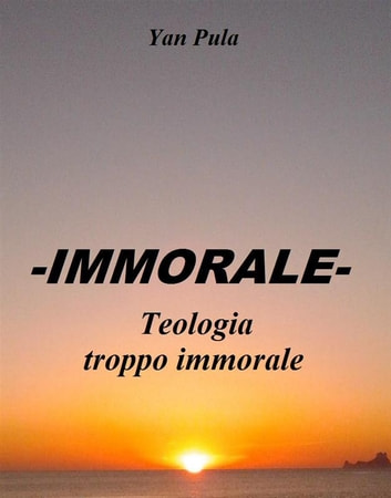 -IMMORALE- Teologia troppo immorale ebook by Yan Pula
