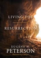 Living the Resurrection - The Risen Christ in Everyday Life ebook by Eugene H. Peterson, Eric E. Peterson