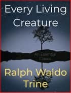 Every Living Creature ebook by Ralph Waldo Trine