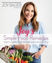 Joy's Simple Food Remedies - Tasty Cures for Whatever's Ailing You ebook by Joy Bauer, MS RDN CDN