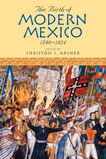 The Birth of Modern Mexico, 1780–1824 ebook by