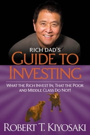 Rich Dad's Guide to Investing - What the Rich Invest in, That the Poor and the Middle Class Do Not! ebook by Robert T. Kiyosaki