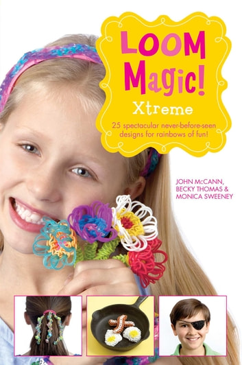 Loom Magic Xtreme!: 25 Awesome, Never-Before-Seen Designs for Rainbows of Fun ebook by John McCann,Becky Thomas,Monica Sweeney
