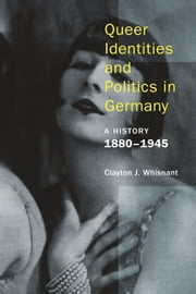 Queer Identities and Politics in Germany - A History, 18801945 ebook by Clayton J. Whisnant