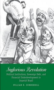 Inglorious Revolution - Political Institutions, Sovereign Debt, and Financial Underdevelopment in Imperial Brazil ebook by William R. Summerhill