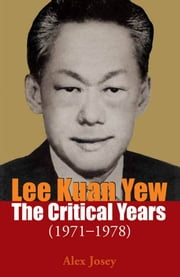 Lee Kuan Yew: The Critical Years 1971-1978 ebook by Alex Josey