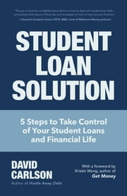 Student Loan Solution - 5 Steps to Take Control of your Student Loans and Financial Life (Financial Makeover, Save Money, How to Deal With Student Loans, Getting Financial Aid) ebook by David Carlson