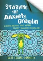 Starving the Anxiety Gremlin - A Cognitive Behavioural Therapy Workbook on Anxiety Management for Young People ebook by Kate Collins-Donnelly