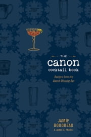 The Canon Cocktail Book - Recipes from the Award-Winning Bar ebook by Jamie Boudreau,James O. Fraioli