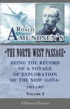 "Roald Amundsen's ""The North-West Passage"": Being the Record of a Voyage of Exploration of the Ship ""Gjoa,"" 1903-1907. Volume 1. ebook by Roald Amundsen"