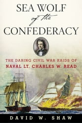 Sea Wolf of the Confederacy - The Daring Civil War Raids of Naval Lt. Charles W. Read ebook by David W. Shaw