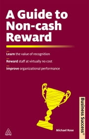 A Guide to Non-Cash Reward - Learn the Value of Recognition Reward Staff at Virtually No Cost Improve Organizational Performance ebook by Michael Rose