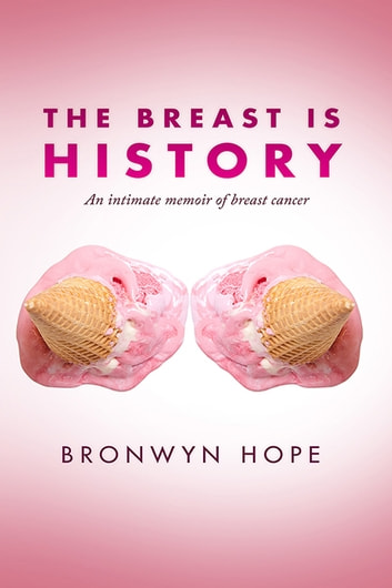 The Breast is History - An Intimate Memoir of Breast Cancer ebook by Bronwyn Hope