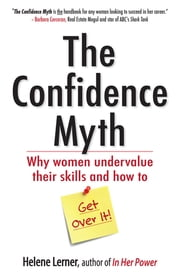 The Confidence Myth - Why Women Undervalue Their Skills, and How to Get Over It ebook by Helene Lerner