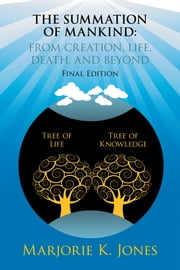 THE SUMMATION OF MANKIND: FROM CREATION, LIFE, DEATH, AND BEYOND - Final Edition ebook by Marjorie K. Jones