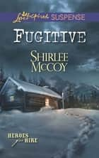 Fugitive (Mills & Boon Love Inspired Suspense) (Heroes for Hire, Book 8) ebook by Shirlee McCoy