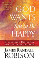 God Wants You to Be Happy - Discovering Deeper Joy Than You Ever Imagined ebook by James Randall Robison
