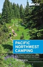 Moon Pacific Northwest Camping - The Complete Guide to Tent and RV Camping in Washington and Oregon ebook by Tom Stienstra