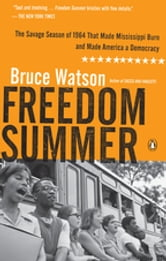 Freedom Summer - The Savage Season of 1964 That Made Mississippi Burn and Made America a Democracy ebook by Bruce Watson