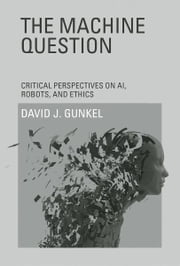 The Machine Question - Critical Perspectives on AI, Robots, and Ethics ebook by David J. Gunkel