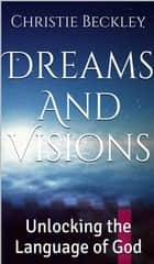 Dreams And Visions, Unlocking the Language of God ebook by Christie Beckley